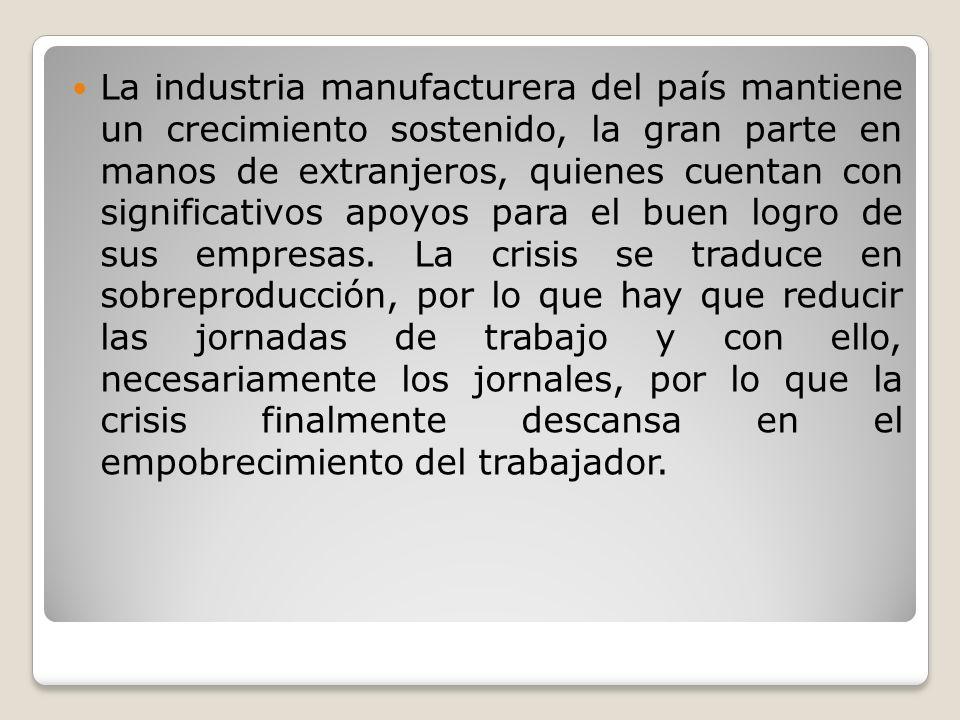 La industria manufacturera del país mantiene un crecimiento sostenido, la gran parte en manos de extranjeros, quienes cuentan con significativos apoyos para el buen logro de sus empresas.
