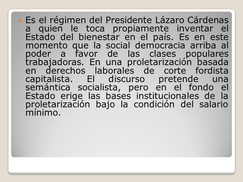 Es el régimen del Presidente Lázaro Cárdenas a quien le toca propiamente inventar el Estado del bienestar en el país.