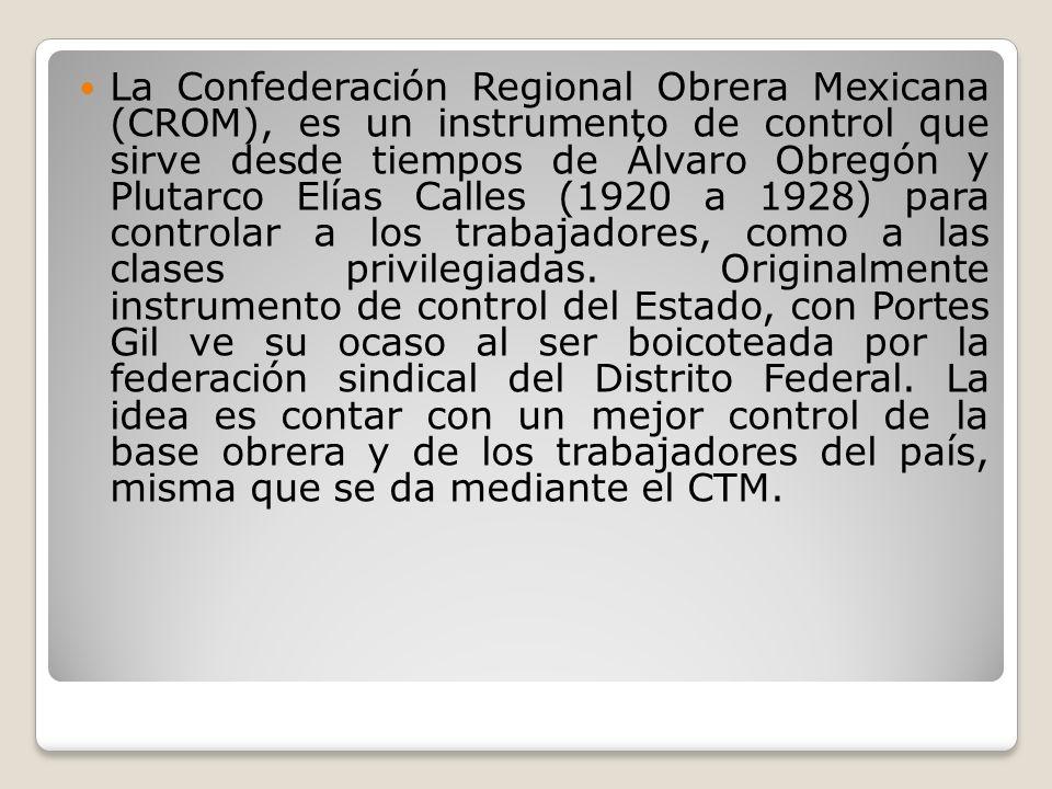 La Confederación Regional Obrera Mexicana (CROM), es un instrumento de control que sirve desde tiempos de Álvaro Obregón y Plutarco Elías Calles (1920 a 1928) para controlar a los trabajadores, como a las clases privilegiadas.