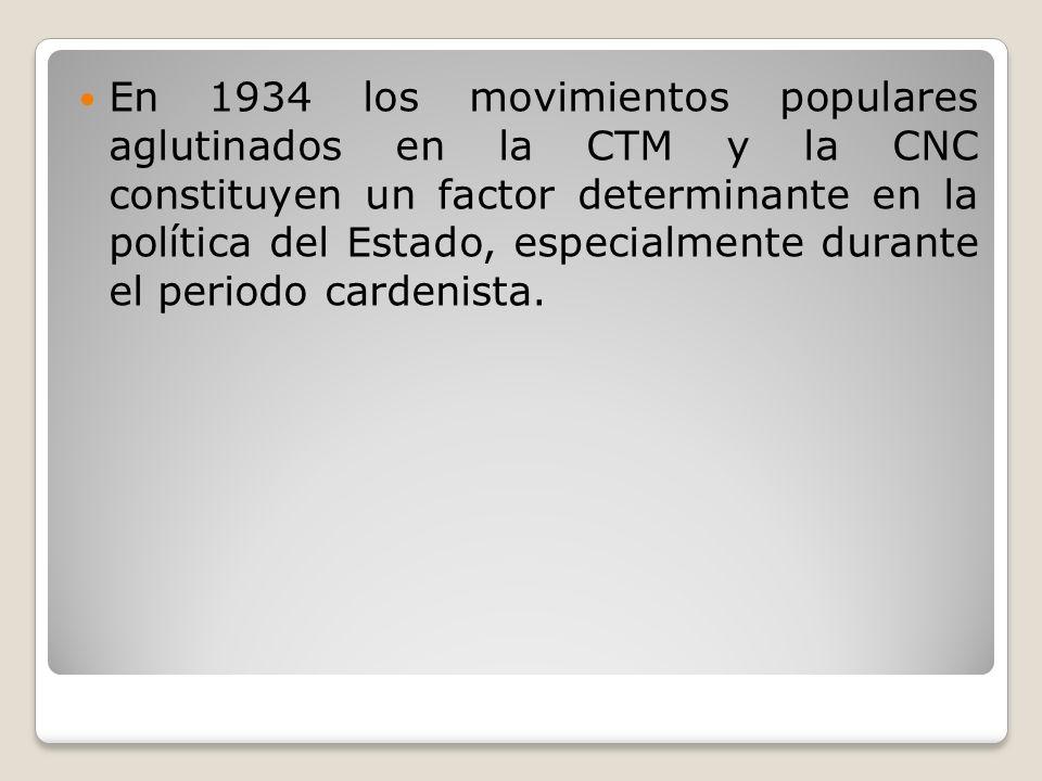 En 1934 los movimientos populares aglutinados en la CTM y la CNC constituyen un factor determinante en la política del Estado, especialmente durante el periodo cardenista.