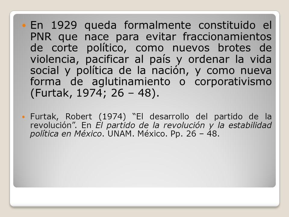 En 1929 queda formalmente constituido el PNR que nace para evitar fraccionamientos de corte político, como nuevos brotes de violencia, pacificar al país y ordenar la vida social y política de la nación, y como nueva forma de aglutinamiento o corporativismo (Furtak, 1974; 26 – 48).
