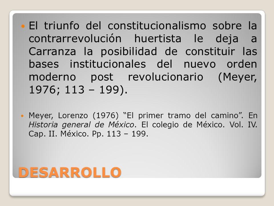 El triunfo del constitucionalismo sobre la contrarrevolución huertista le deja a Carranza la posibilidad de constituir las bases institucionales del nuevo orden moderno post revolucionario (Meyer, 1976; 113 – 199).