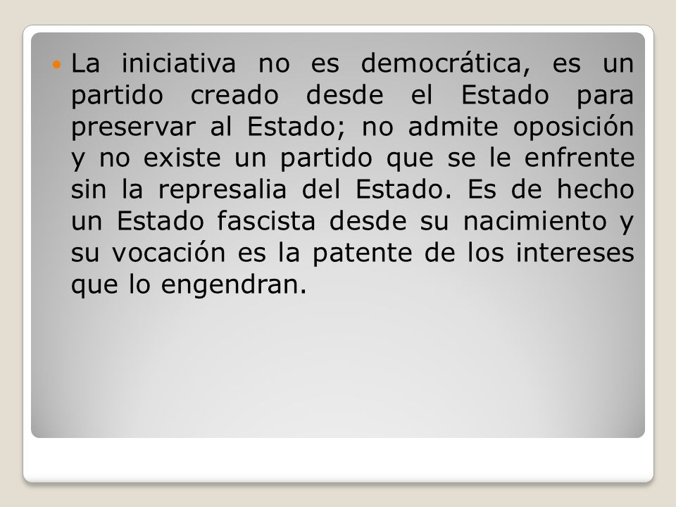 La iniciativa no es democrática, es un partido creado desde el Estado para preservar al Estado; no admite oposición y no existe un partido que se le enfrente sin la represalia del Estado.