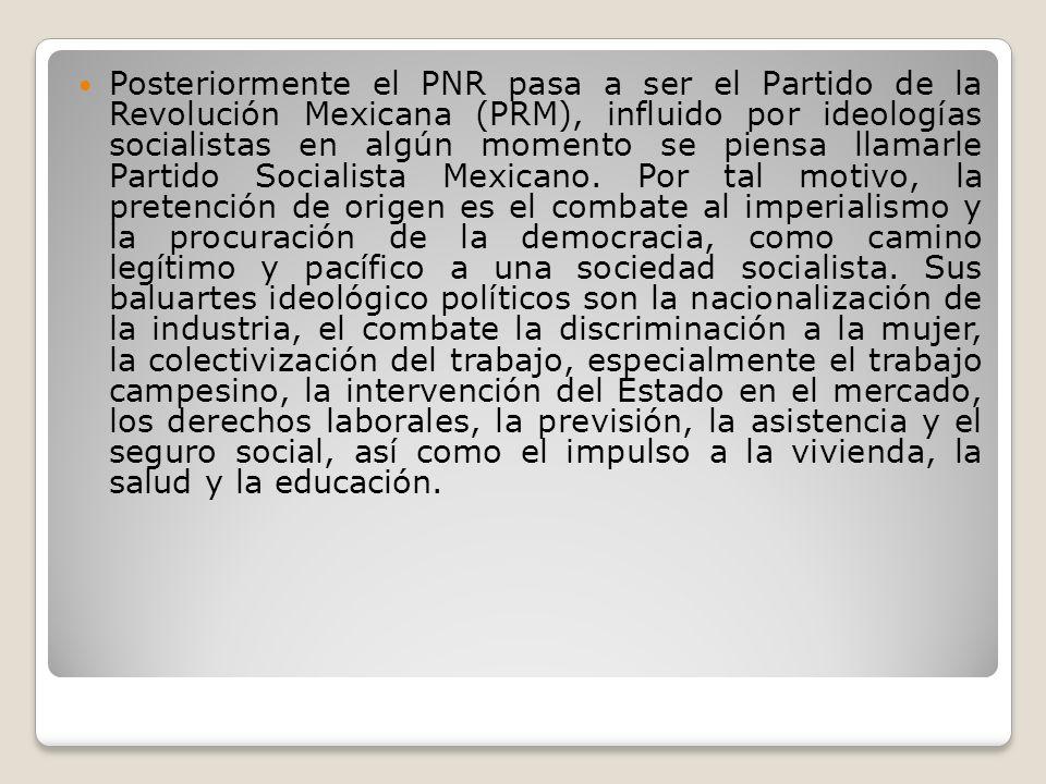 Posteriormente el PNR pasa a ser el Partido de la Revolución Mexicana (PRM), influido por ideologías socialistas en algún momento se piensa llamarle Partido Socialista Mexicano.