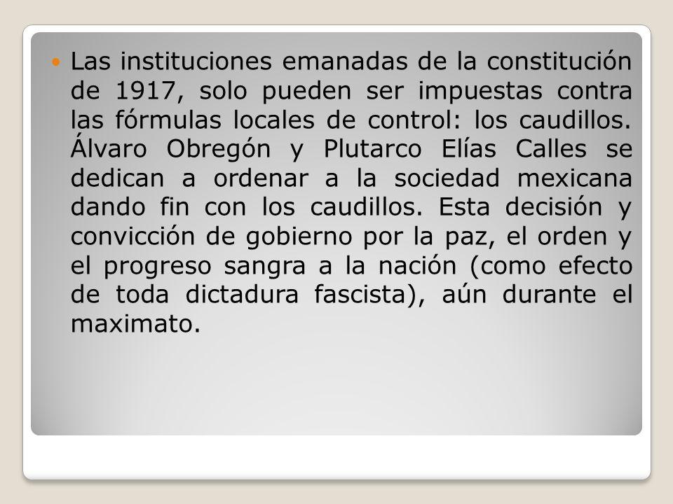 Las instituciones emanadas de la constitución de 1917, solo pueden ser impuestas contra las fórmulas locales de control: los caudillos.