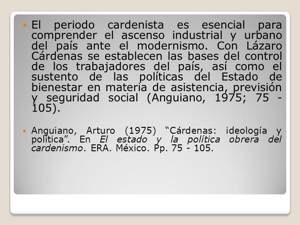 El periodo cardenista es esencial para comprender el ascenso industrial y urbano del país ante el modernismo. Con Lázaro Cárdenas se establecen las bases del control de los trabajadores del país, así como el sustento de las políticas del Estado de bienestar en materia de asistencia, previsión y seguridad social (Anguiano, 1975; 75 - 105).