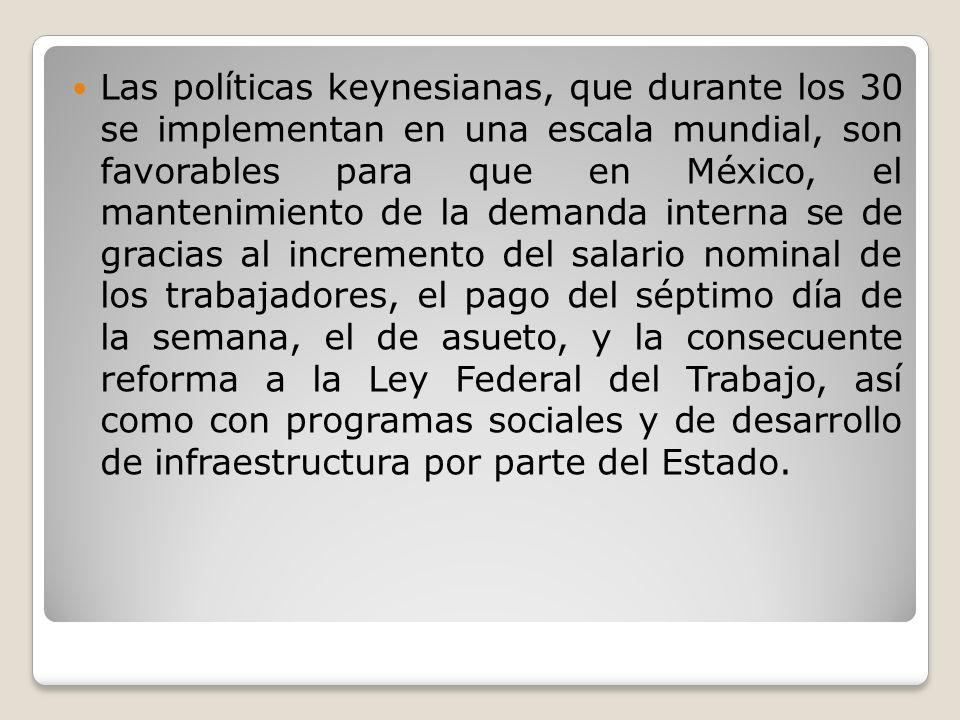 Las políticas keynesianas, que durante los 30 se implementan en una escala mundial, son favorables para que en México, el mantenimiento de la demanda interna se de gracias al incremento del salario nominal de los trabajadores, el pago del séptimo día de la semana, el de asueto, y la consecuente reforma a la Ley Federal del Trabajo, así como con programas sociales y de desarrollo de infraestructura por parte del Estado.