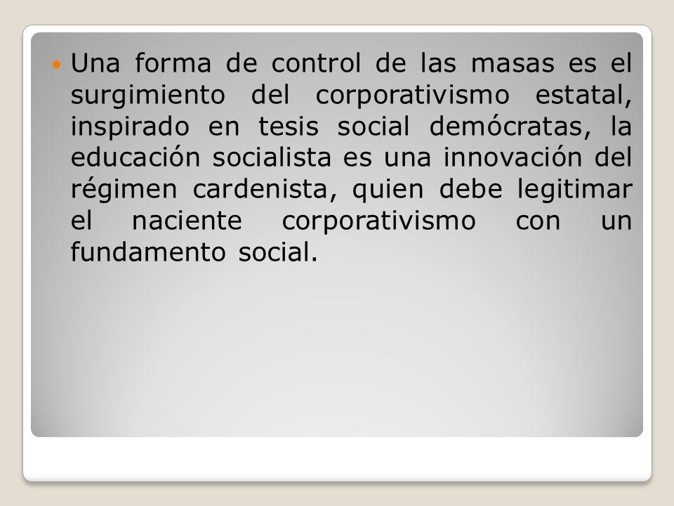 Una forma de control de las masas es el surgimiento del corporativismo estatal, inspirado en tesis social demócratas, la educación socialista es una innovación del régimen cardenista, quien debe legitimar el naciente corporativismo con un fundamento social.