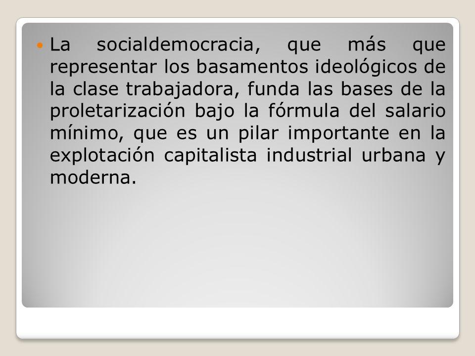 La socialdemocracia, que más que representar los basamentos ideológicos de la clase trabajadora, funda las bases de la proletarización bajo la fórmula del salario mínimo, que es un pilar importante en la explotación capitalista industrial urbana y moderna.