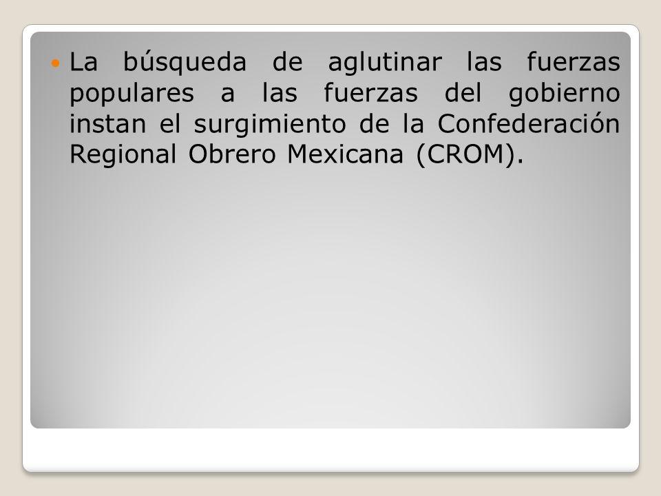 La búsqueda de aglutinar las fuerzas populares a las fuerzas del gobierno instan el surgimiento de la Confederación Regional Obrero Mexicana (CROM).