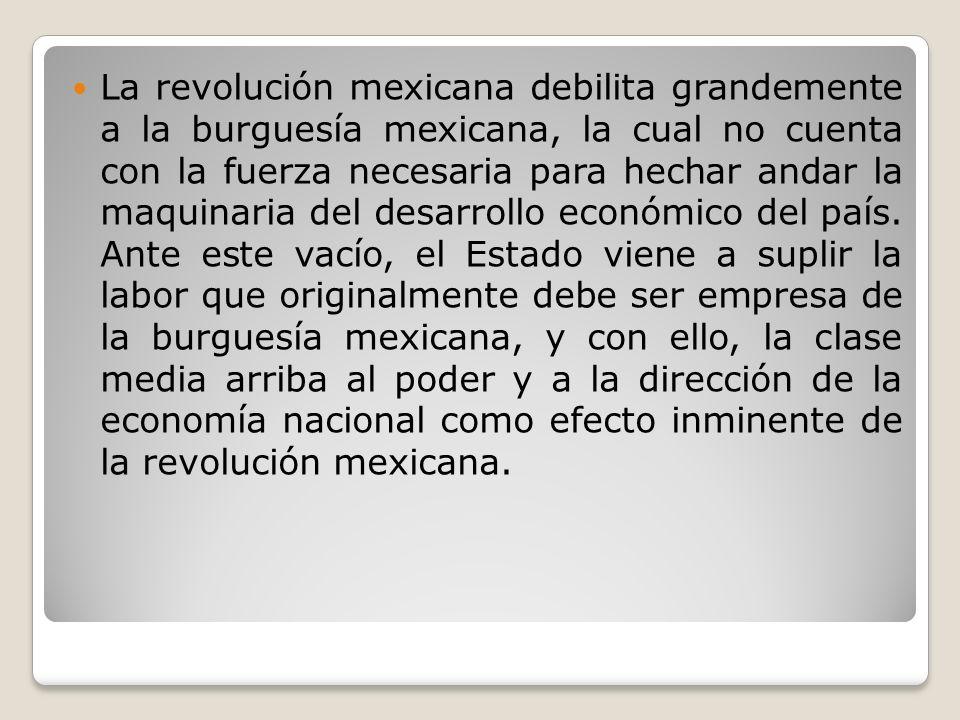 La revolución mexicana debilita grandemente a la burguesía mexicana, la cual no cuenta con la fuerza necesaria para hechar andar la maquinaria del desarrollo económico del país.