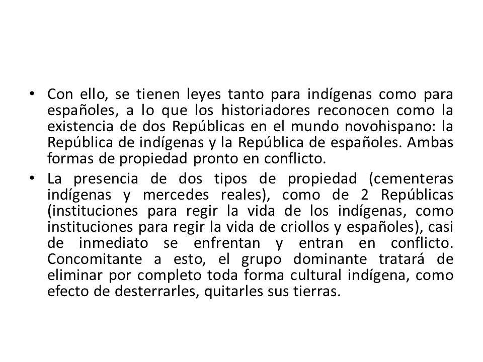Con ello, se tienen leyes tanto para indígenas como para españoles, a lo que los historiadores reconocen como la existencia de dos Repúblicas en el mundo novohispano: la República de indígenas y la República de españoles. Ambas formas de propiedad pronto en conflicto.