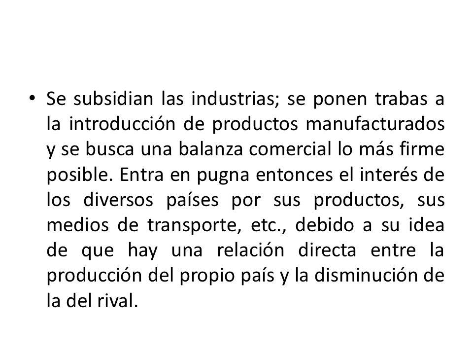 Se subsidian las industrias; se ponen trabas a la introducción de productos manufacturados y se busca una balanza comercial lo más firme posible.