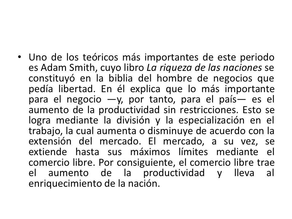 Uno de los teóricos más importantes de este periodo es Adam Smith, cuyo libro La riqueza de las naciones se constituyó en la biblia del hombre de negocios que pedía libertad.