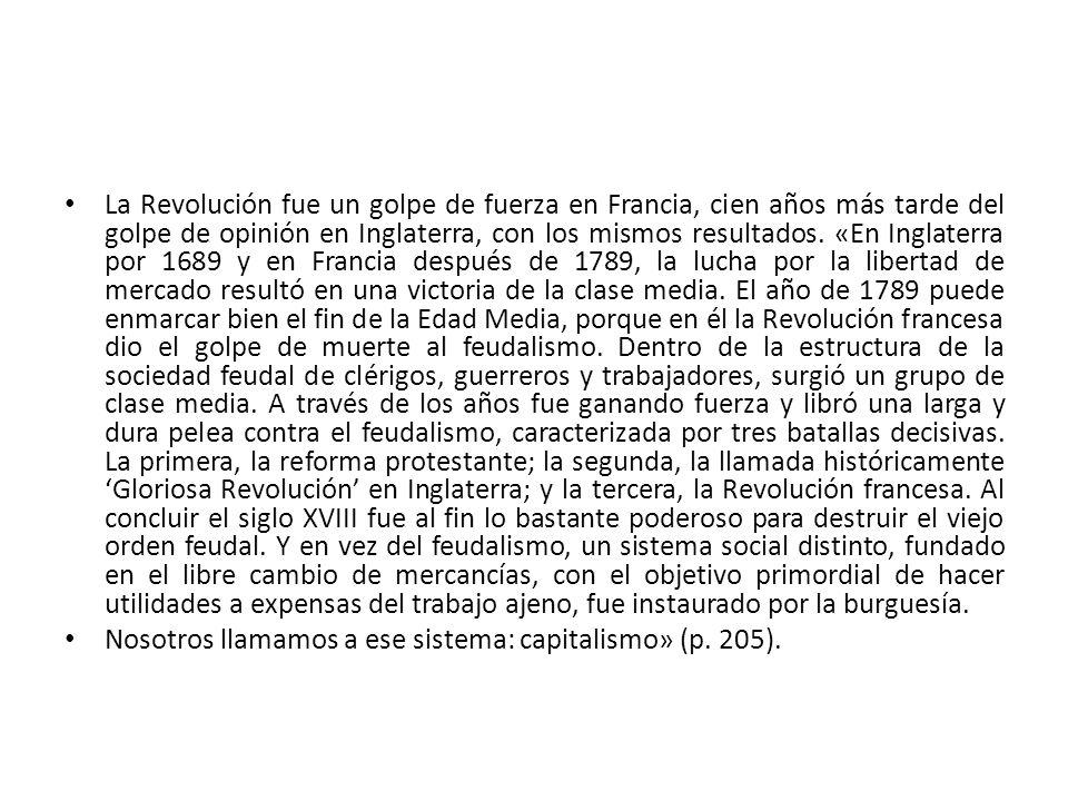 La Revolución fue un golpe de fuerza en Francia, cien años más tarde del golpe de opinión en Inglaterra, con los mismos resultados. «En Inglaterra por 1689 y en Francia después de 1789, la lucha por la libertad de mercado resultó en una victoria de la clase media. El año de 1789 puede enmarcar bien el fin de la Edad Media, porque en él la Revolución francesa dio el golpe de muerte al feudalismo. Dentro de la estructura de la sociedad feudal de clérigos, guerreros y trabajadores, surgió un grupo de clase media. A través de los años fue ganando fuerza y libró una larga y dura pelea contra el feudalismo, caracterizada por tres batallas decisivas. La primera, la reforma protestante; la segunda, la llamada históricamente 'Gloriosa Revolución' en Inglaterra; y la tercera, la Revolución francesa. Al concluir el siglo XVIII fue al fin lo bastante poderoso para destruir el viejo orden feudal. Y en vez del feudalismo, un sistema social distinto, fundado en el libre cambio de mercancías, con el objetivo primordial de hacer utilidades a expensas del trabajo ajeno, fue instaurado por la burguesía.