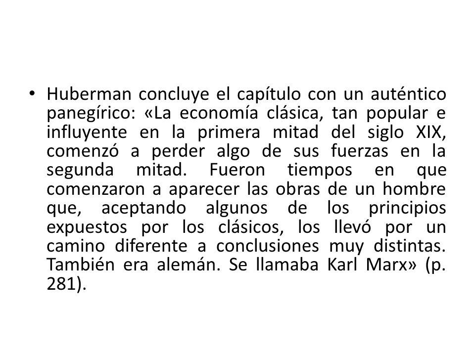 Huberman concluye el capítulo con un auténtico panegírico: «La economía clásica, tan popular e influyente en la primera mitad del siglo XIX, comenzó a perder algo de sus fuerzas en la segunda mitad.