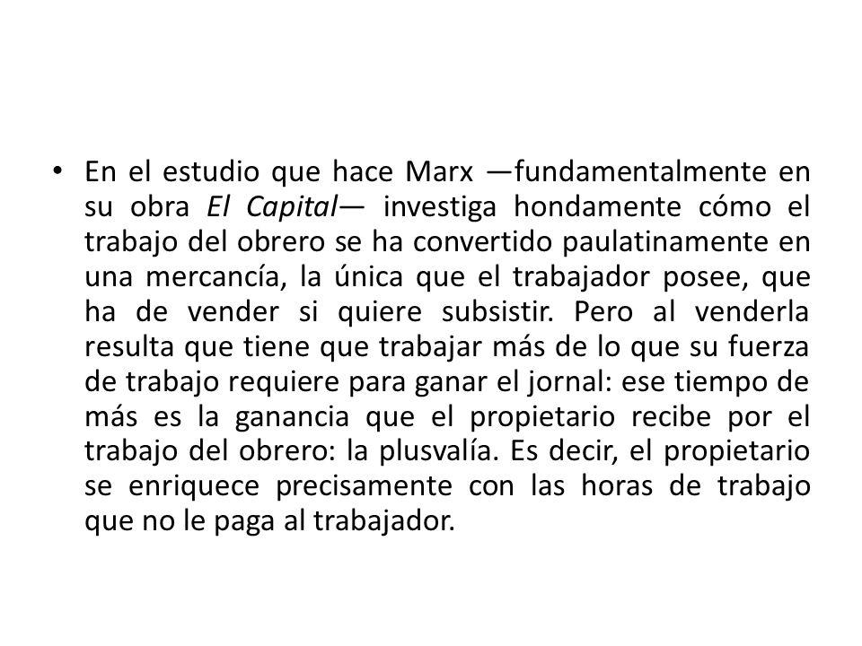 En el estudio que hace Marx —fundamentalmente en su obra El Capital— investiga hondamente cómo el trabajo del obrero se ha convertido paulatinamente en una mercancía, la única que el trabajador posee, que ha de vender si quiere subsistir.