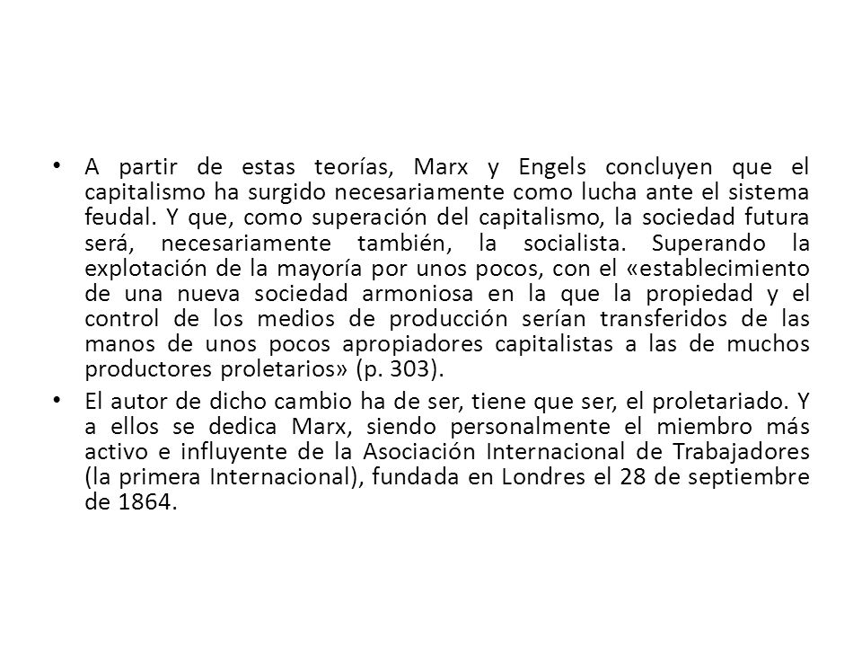 A partir de estas teorías, Marx y Engels concluyen que el capitalismo ha surgido necesariamente como lucha ante el sistema feudal. Y que, como superación del capitalismo, la sociedad futura será, necesariamente también, la socialista. Superando la explotación de la mayoría por unos pocos, con el «establecimiento de una nueva sociedad armoniosa en la que la propiedad y el control de los medios de producción serían transferidos de las manos de unos pocos apropiadores capitalistas a las de muchos productores proletarios» (p. 303).