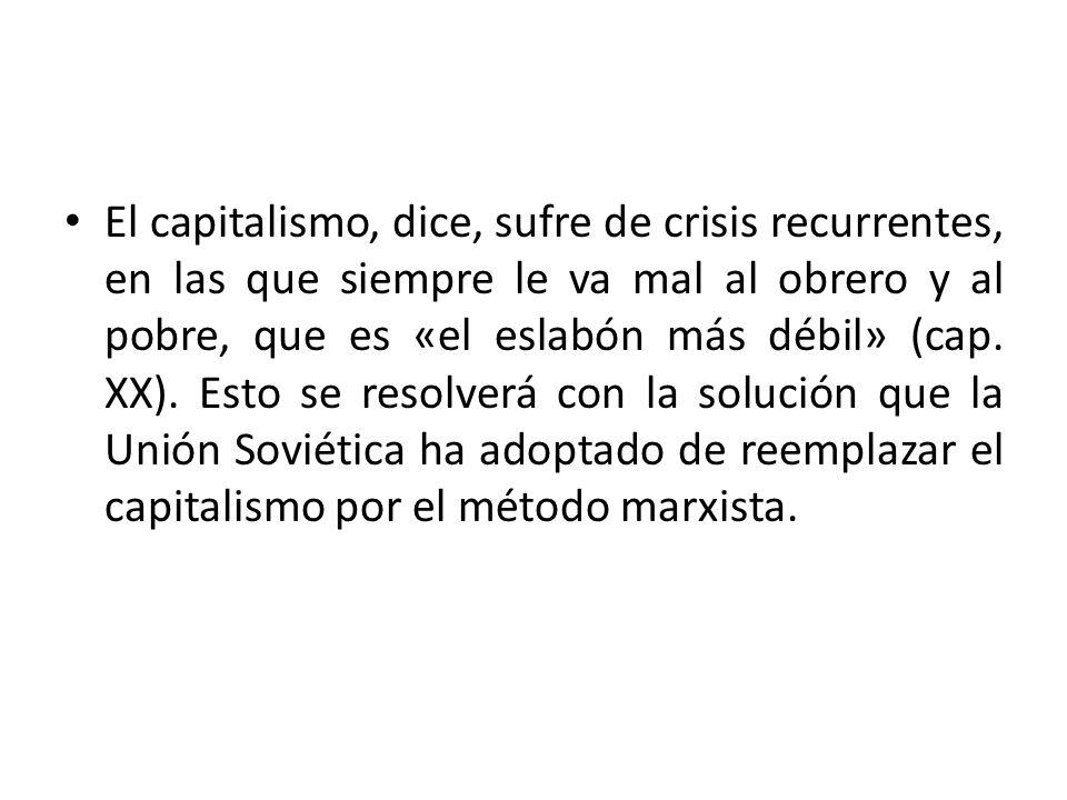 El capitalismo, dice, sufre de crisis recurrentes, en las que siempre le va mal al obrero y al pobre, que es «el eslabón más débil» (cap.
