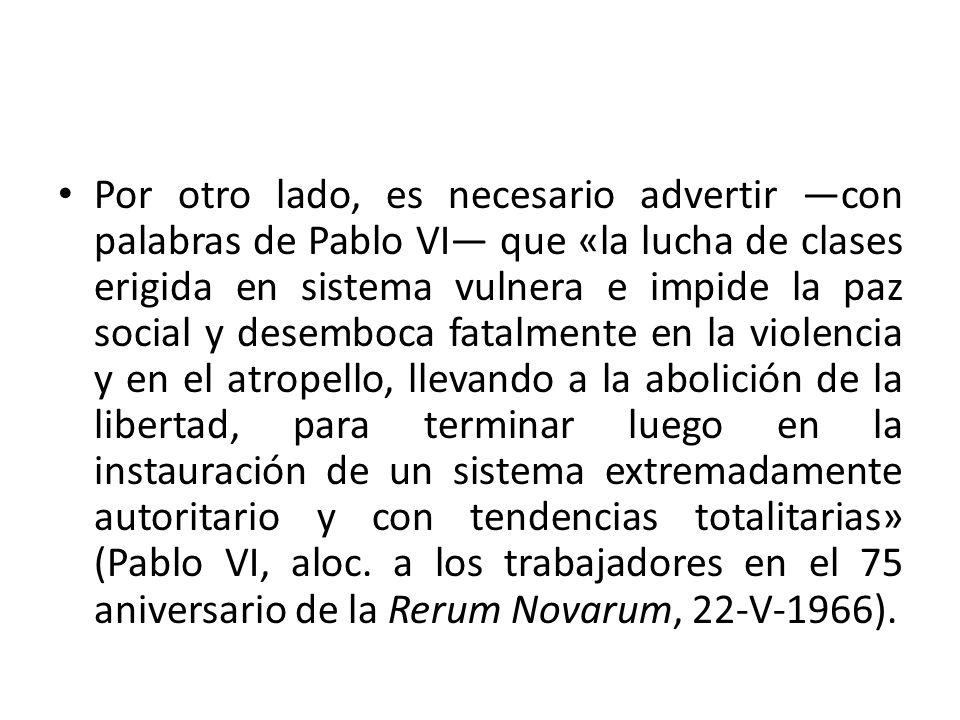 Por otro lado, es necesario advertir —con palabras de Pablo VI— que «la lucha de clases erigida en sistema vulnera e impide la paz social y desemboca fatalmente en la violencia y en el atropello, llevando a la abolición de la libertad, para terminar luego en la instauración de un sistema extremadamente autoritario y con tendencias totalitarias» (Pablo VI, aloc.