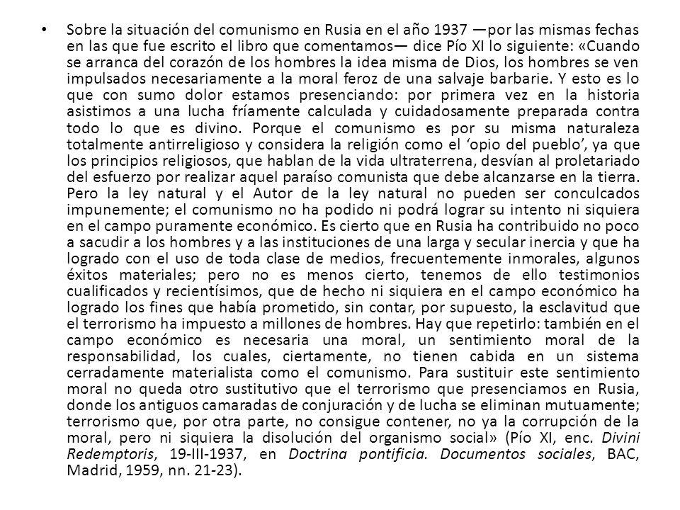 Sobre la situación del comunismo en Rusia en el año 1937 —por las mismas fechas en las que fue escrito el libro que comentamos— dice Pío XI lo siguiente: «Cuando se arranca del corazón de los hombres la idea misma de Dios, los hombres se ven impulsados necesariamente a la moral feroz de una salvaje barbarie.