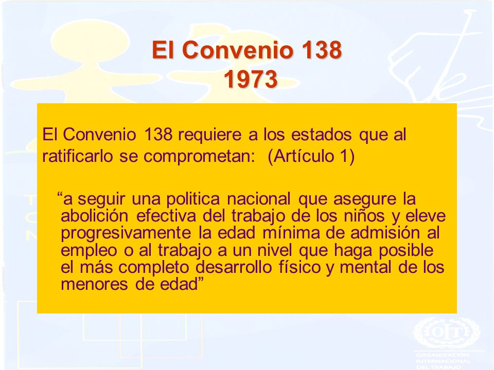 El Convenio 138 1973 El Convenio 138 requiere a los estados que al