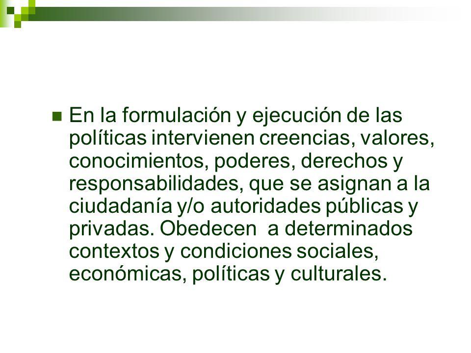 En la formulación y ejecución de las políticas intervienen creencias, valores, conocimientos, poderes, derechos y responsabilidades, que se asignan a la ciudadanía y/o autoridades públicas y privadas.