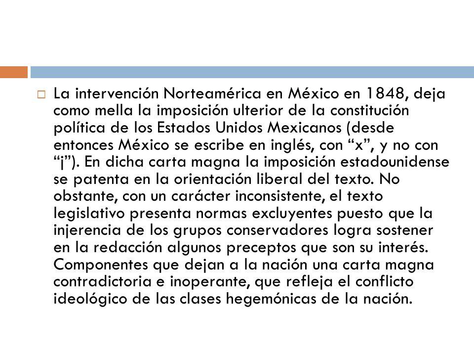 La intervención Norteamérica en México en 1848, deja como mella la imposición ulterior de la constitución política de los Estados Unidos Mexicanos (desde entonces México se escribe en inglés, con x , y no con j ).