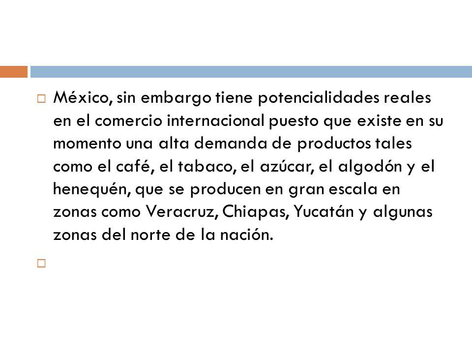 México, sin embargo tiene potencialidades reales en el comercio internacional puesto que existe en su momento una alta demanda de productos tales como el café, el tabaco, el azúcar, el algodón y el henequén, que se producen en gran escala en zonas como Veracruz, Chiapas, Yucatán y algunas zonas del norte de la nación.