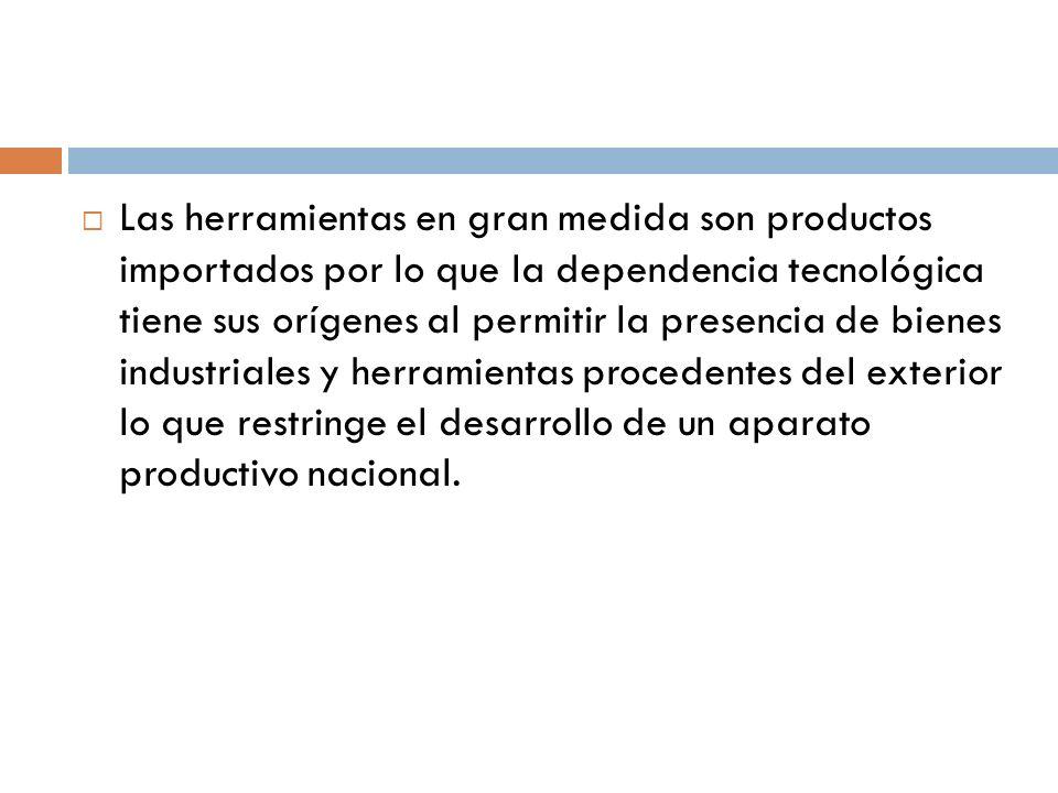 Las herramientas en gran medida son productos importados por lo que la dependencia tecnológica tiene sus orígenes al permitir la presencia de bienes industriales y herramientas procedentes del exterior lo que restringe el desarrollo de un aparato productivo nacional.