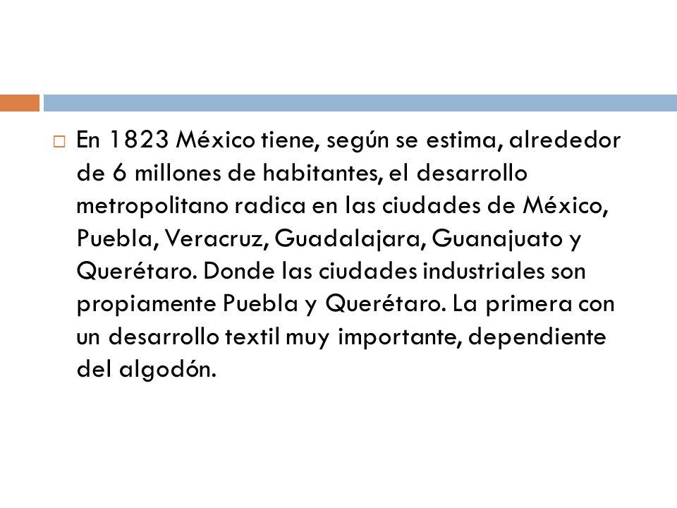 En 1823 México tiene, según se estima, alrededor de 6 millones de habitantes, el desarrollo metropolitano radica en las ciudades de México, Puebla, Veracruz, Guadalajara, Guanajuato y Querétaro.