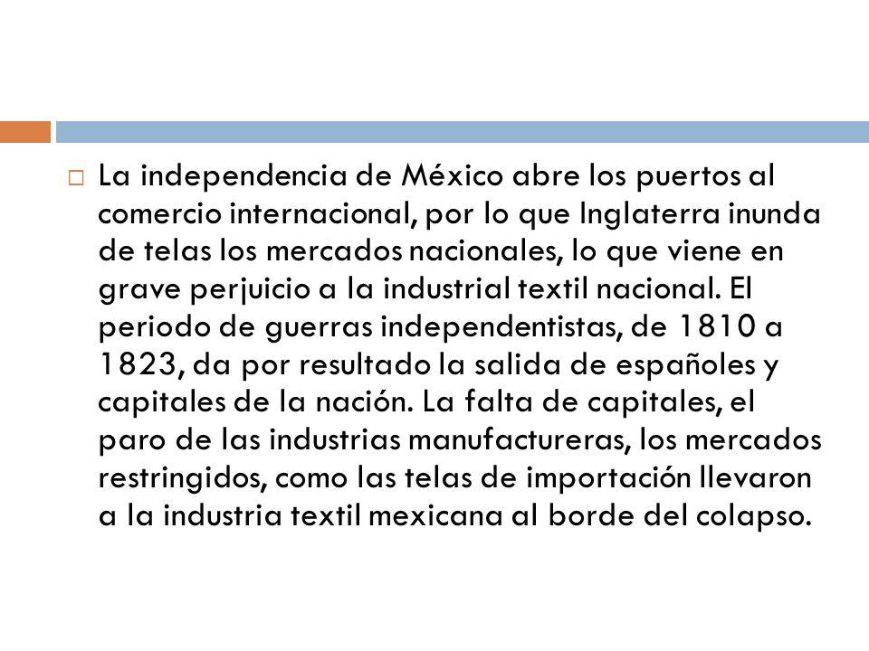 La independencia de México abre los puertos al comercio internacional, por lo que Inglaterra inunda de telas los mercados nacionales, lo que viene en grave perjuicio a la industrial textil nacional.