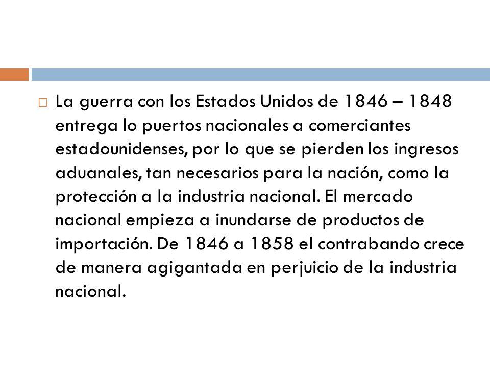 La guerra con los Estados Unidos de 1846 – 1848 entrega lo puertos nacionales a comerciantes estadounidenses, por lo que se pierden los ingresos aduanales, tan necesarios para la nación, como la protección a la industria nacional.