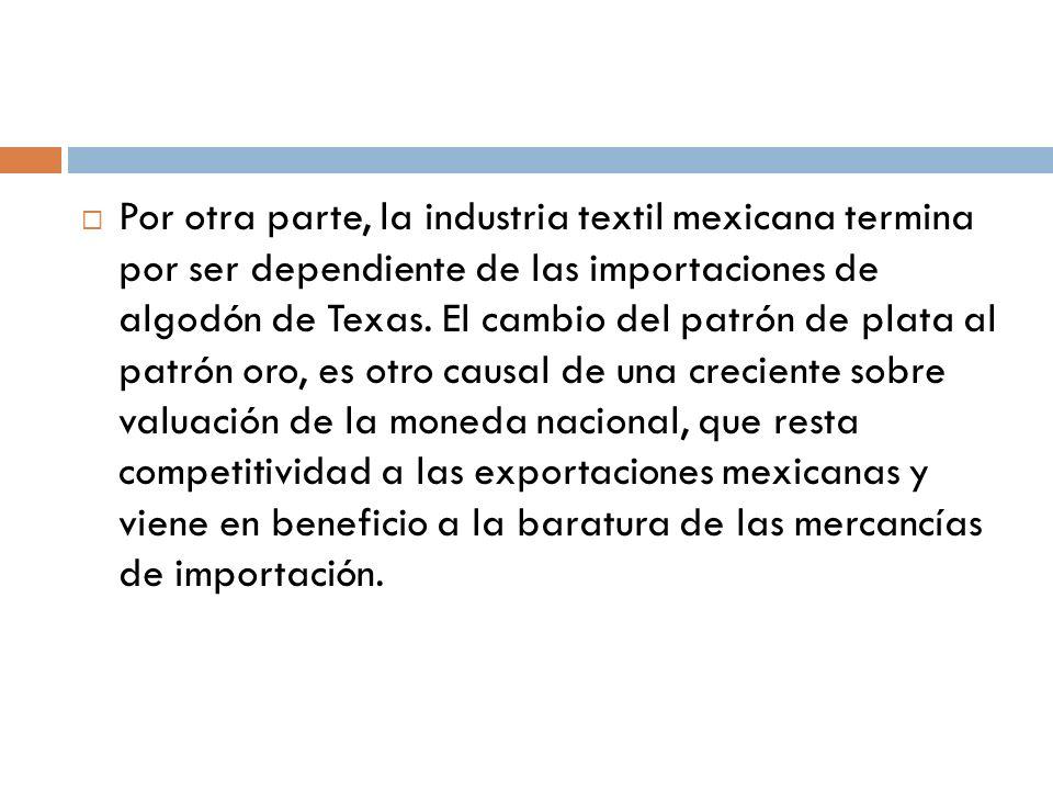 Por otra parte, la industria textil mexicana termina por ser dependiente de las importaciones de algodón de Texas.