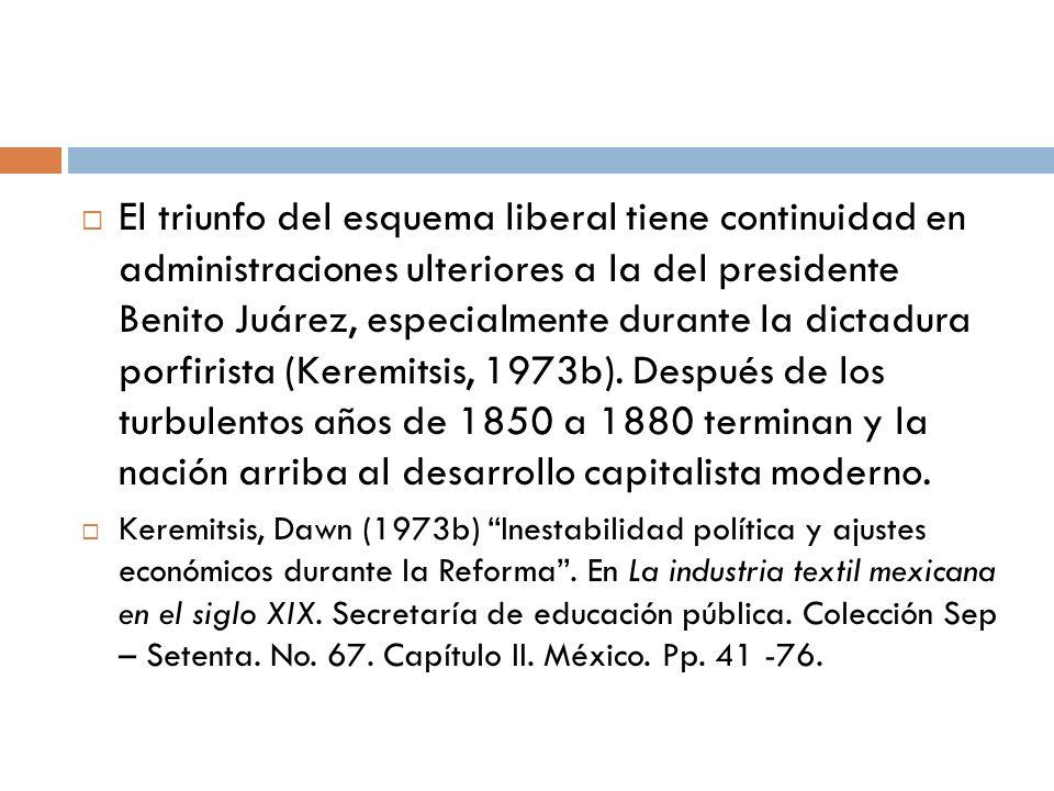 El triunfo del esquema liberal tiene continuidad en administraciones ulteriores a la del presidente Benito Juárez, especialmente durante la dictadura porfirista (Keremitsis, 1973b). Después de los turbulentos años de 1850 a 1880 terminan y la nación arriba al desarrollo capitalista moderno.