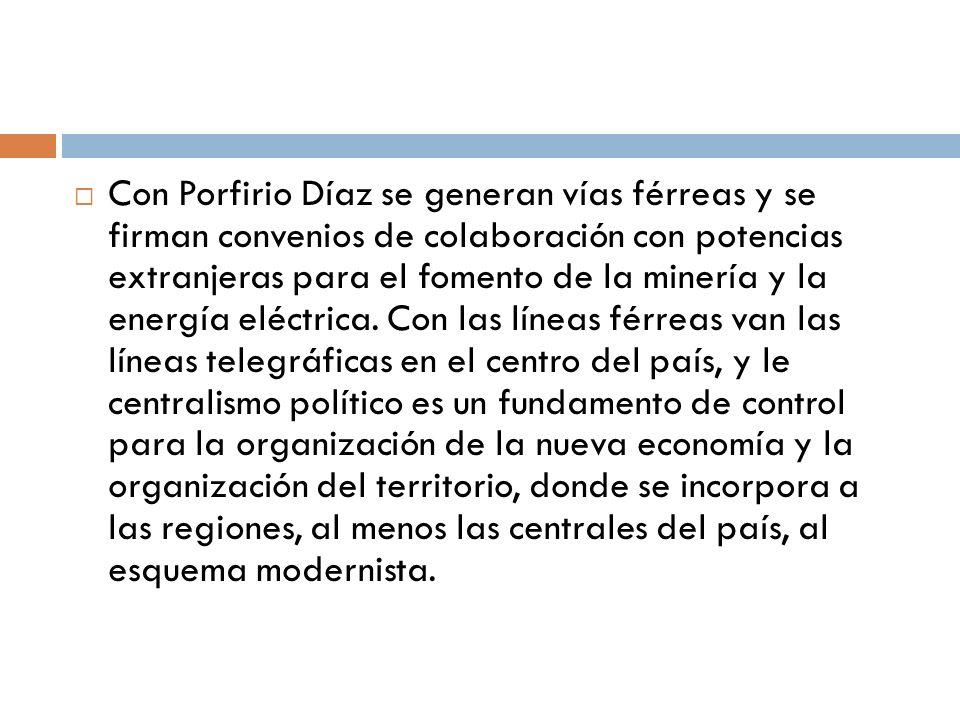 Con Porfirio Díaz se generan vías férreas y se firman convenios de colaboración con potencias extranjeras para el fomento de la minería y la energía eléctrica.