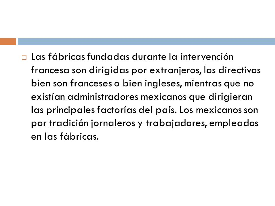 Las fábricas fundadas durante la intervención francesa son dirigidas por extranjeros, los directivos bien son franceses o bien ingleses, mientras que no existían administradores mexicanos que dirigieran las principales factorías del país.