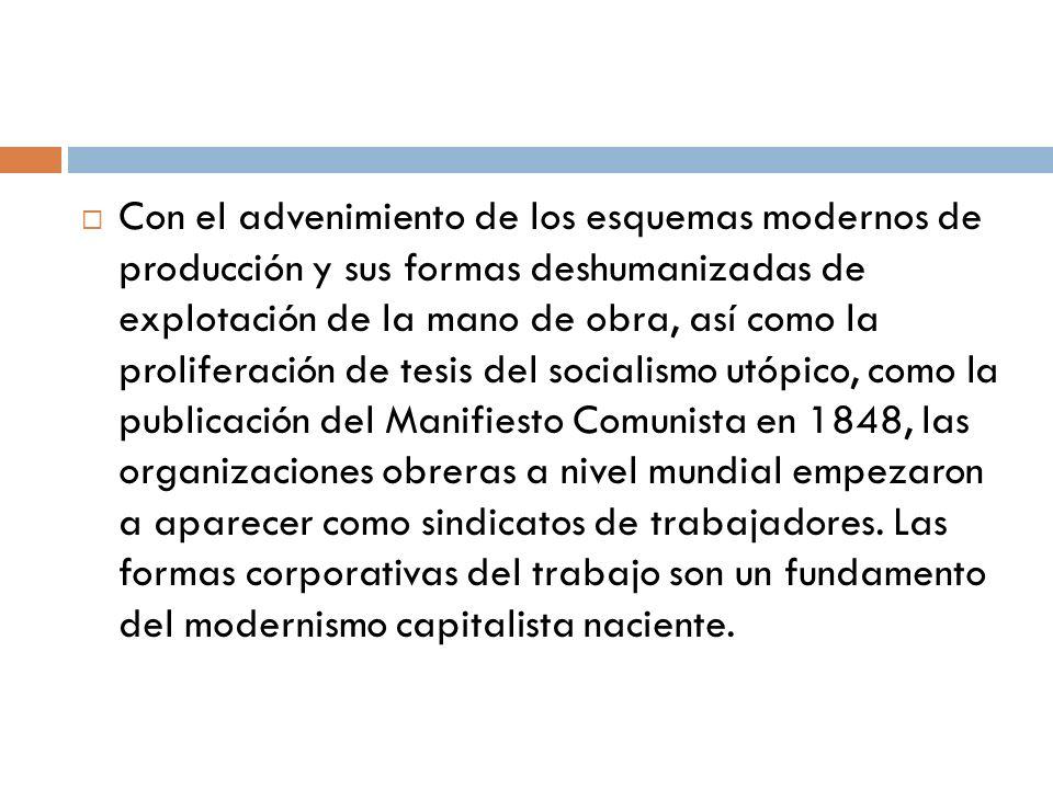Con el advenimiento de los esquemas modernos de producción y sus formas deshumanizadas de explotación de la mano de obra, así como la proliferación de tesis del socialismo utópico, como la publicación del Manifiesto Comunista en 1848, las organizaciones obreras a nivel mundial empezaron a aparecer como sindicatos de trabajadores.