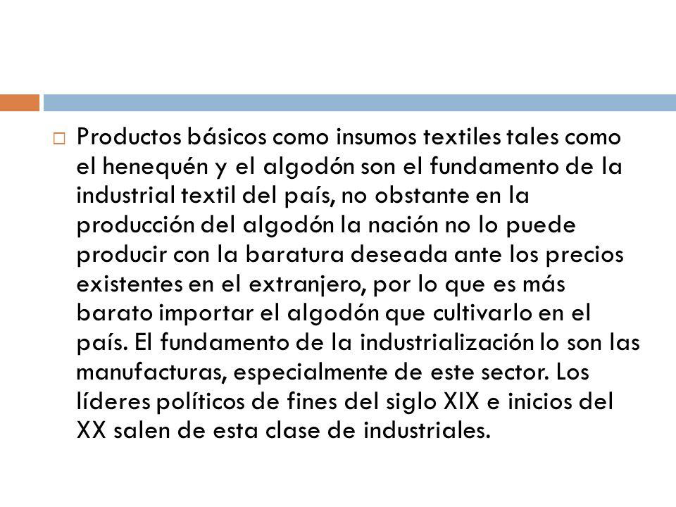 Productos básicos como insumos textiles tales como el henequén y el algodón son el fundamento de la industrial textil del país, no obstante en la producción del algodón la nación no lo puede producir con la baratura deseada ante los precios existentes en el extranjero, por lo que es más barato importar el algodón que cultivarlo en el país.