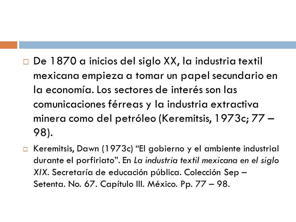 De 1870 a inicios del siglo XX, la industria textil mexicana empieza a tomar un papel secundario en la economía. Los sectores de interés son las comunicaciones férreas y la industria extractiva minera como del petróleo (Keremitsis, 1973c; 77 – 98).