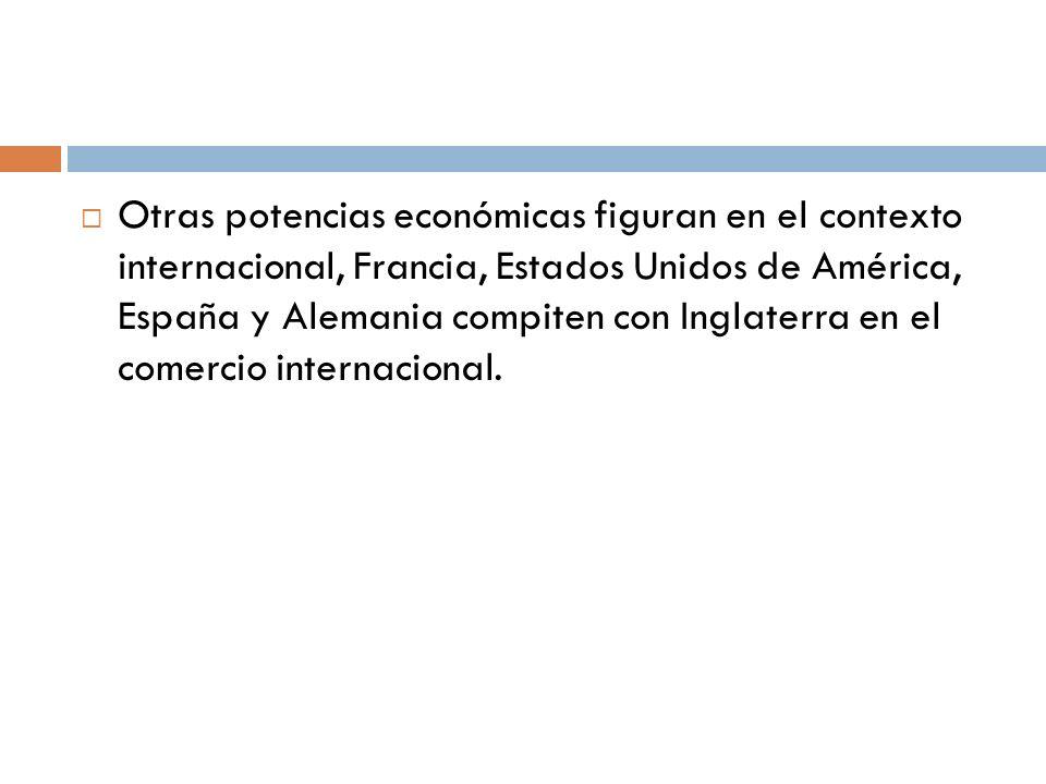 Otras potencias económicas figuran en el contexto internacional, Francia, Estados Unidos de América, España y Alemania compiten con Inglaterra en el comercio internacional.