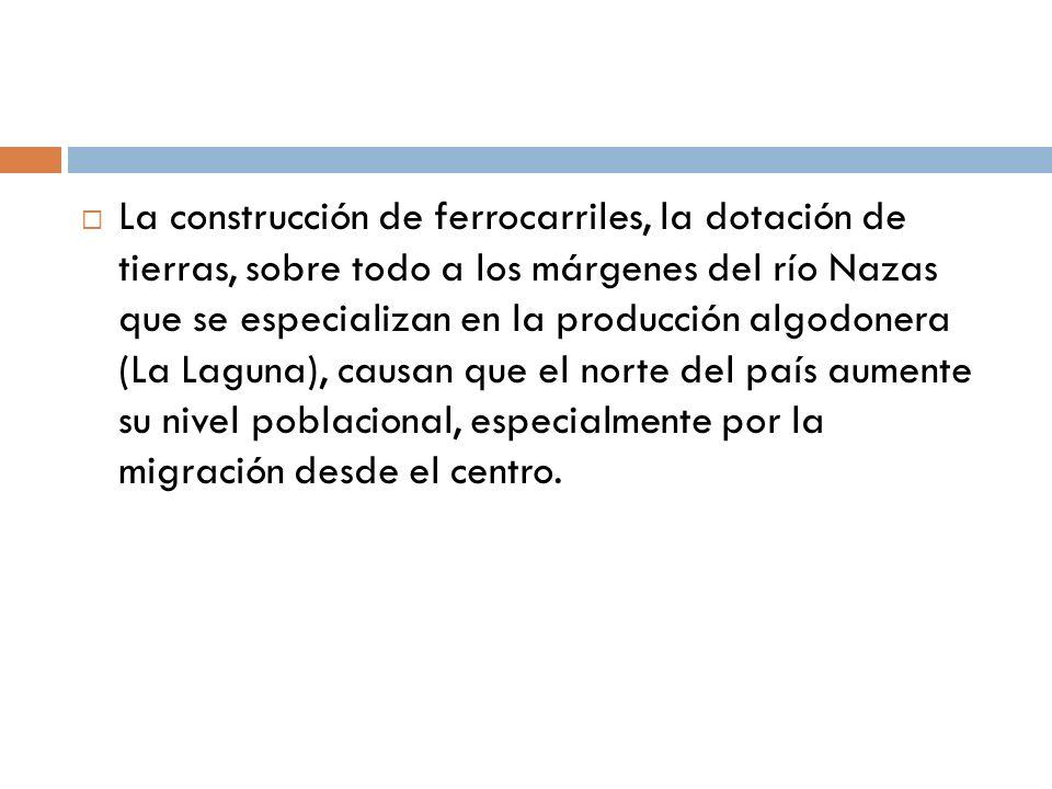 La construcción de ferrocarriles, la dotación de tierras, sobre todo a los márgenes del río Nazas que se especializan en la producción algodonera (La Laguna), causan que el norte del país aumente su nivel poblacional, especialmente por la migración desde el centro.
