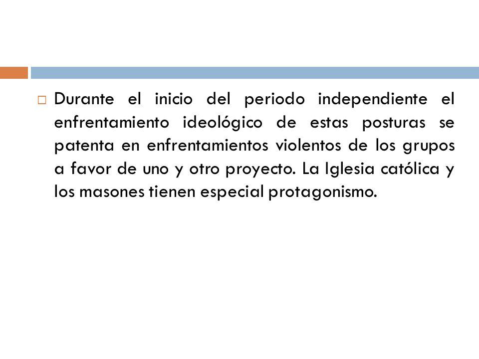 Durante el inicio del periodo independiente el enfrentamiento ideológico de estas posturas se patenta en enfrentamientos violentos de los grupos a favor de uno y otro proyecto.