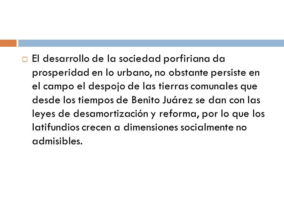 El desarrollo de la sociedad porfiriana da prosperidad en lo urbano, no obstante persiste en el campo el despojo de las tierras comunales que desde los tiempos de Benito Juárez se dan con las leyes de desamortización y reforma, por lo que los latifundios crecen a dimensiones socialmente no admisibles.