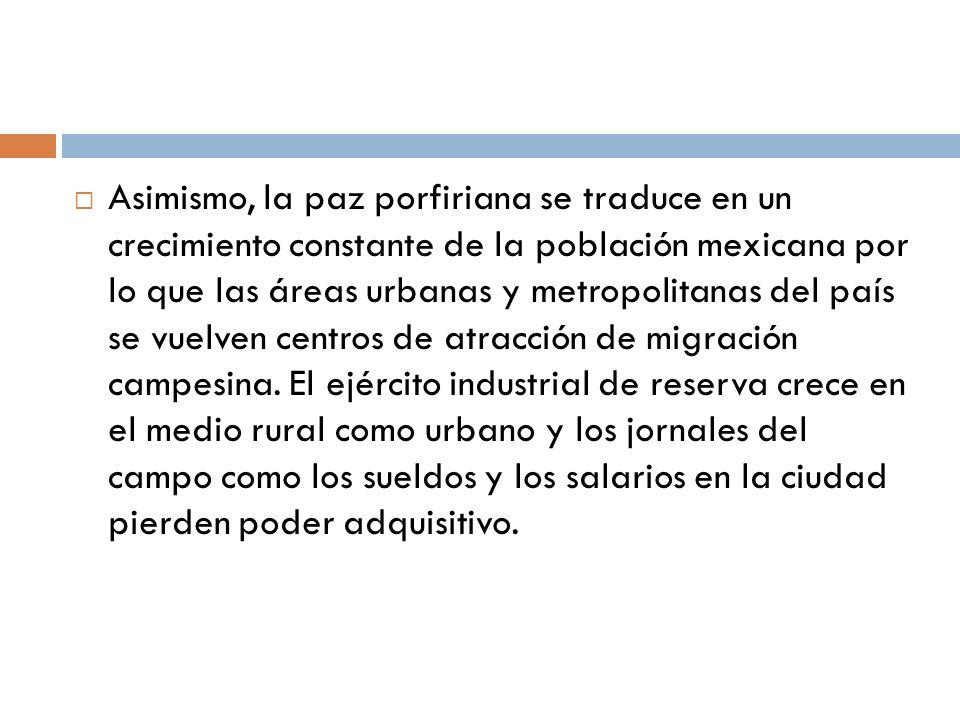 Asimismo, la paz porfiriana se traduce en un crecimiento constante de la población mexicana por lo que las áreas urbanas y metropolitanas del país se vuelven centros de atracción de migración campesina.