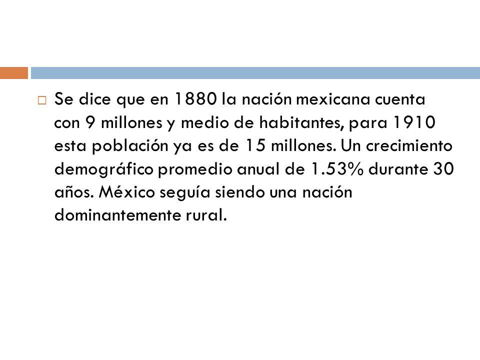 Se dice que en 1880 la nación mexicana cuenta con 9 millones y medio de habitantes, para 1910 esta población ya es de 15 millones.