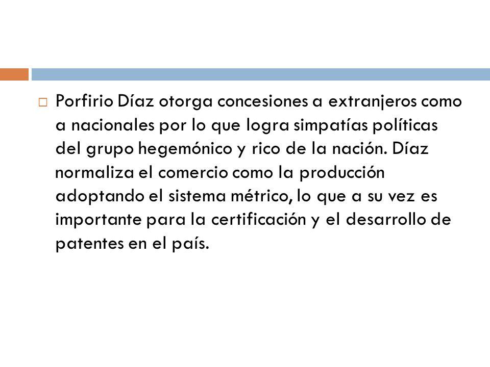 Porfirio Díaz otorga concesiones a extranjeros como a nacionales por lo que logra simpatías políticas del grupo hegemónico y rico de la nación.
