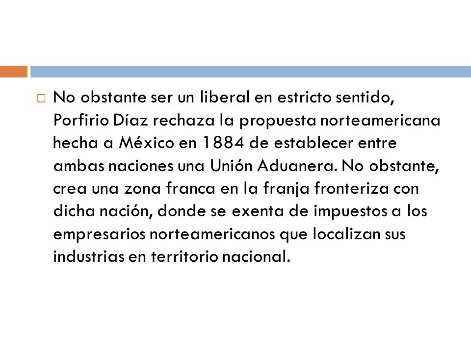No obstante ser un liberal en estricto sentido, Porfirio Díaz rechaza la propuesta norteamericana hecha a México en 1884 de establecer entre ambas naciones una Unión Aduanera.