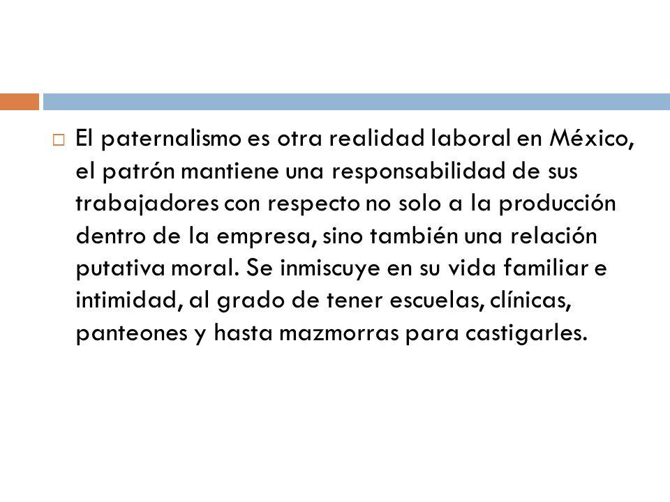 El paternalismo es otra realidad laboral en México, el patrón mantiene una responsabilidad de sus trabajadores con respecto no solo a la producción dentro de la empresa, sino también una relación putativa moral.
