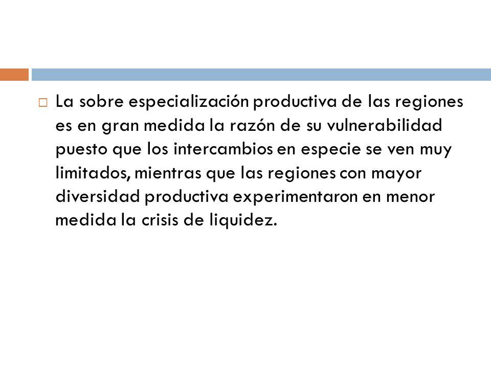 La sobre especialización productiva de las regiones es en gran medida la razón de su vulnerabilidad puesto que los intercambios en especie se ven muy limitados, mientras que las regiones con mayor diversidad productiva experimentaron en menor medida la crisis de liquidez.